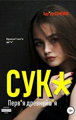Эдуард Семенов - Сук*. Перв*я древнейш*я