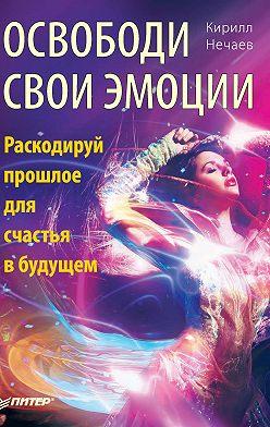 Кирилл Нечаев - Освободи свои эмоции. Раскодируй прошлое для счастья в будущем