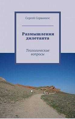 Сергей Серванкос - Размышления дилетанта. Теологические вопросы