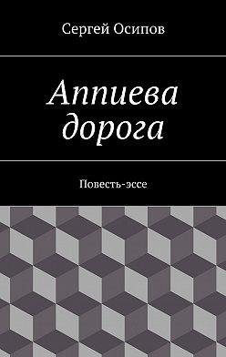 Сергей Осипов - Аппиева дорога. Повесть-эссе