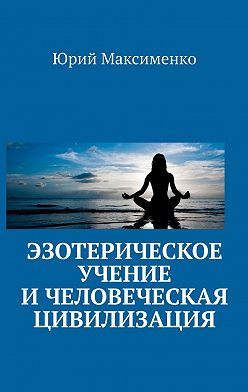 Юрий Максименко - Эзотерическое учение и человеческая цивилизация