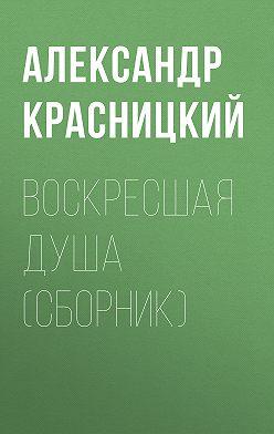 Александр Красницкий - Воскресшая душа (сборник)
