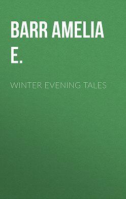 Amelia Barr - Winter Evening Tales