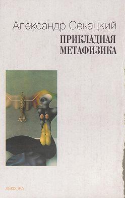 Александр Секацкий - Прикладная метафизика
