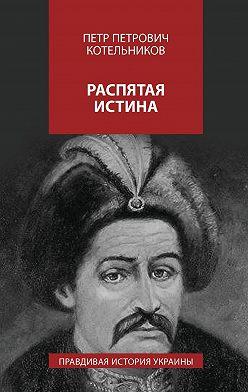 Петр Котельников - Распятая истина. Правдивая история Украины