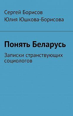 Юлия Юшкова-Борисова - Понять Беларусь. Записки странствующих социологов