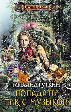 Михаил Гуткин - Попадать, так с музыкой