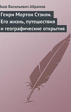 Яков Абрамов - Генри Мортон Стэнли. Его жизнь, путешествия и географические открытия