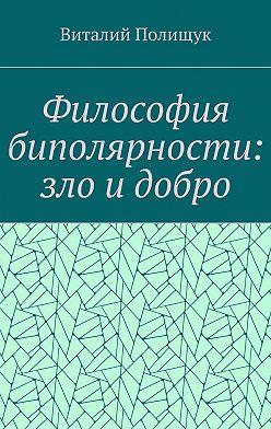 Виталий Полищук - Философия биполярности: зло идобро