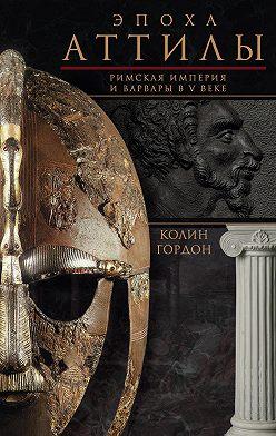 Колин Дуглас Гордон - Эпоха Аттилы. Римская империя и варвары в V веке