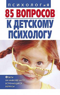 Неустановленный автор - 85 вопросов к детскому психологу