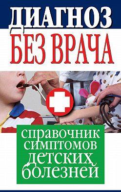 Неустановленный автор - Диагноз без врача. Справочник симптомов детских болезней