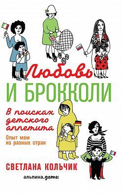 Светлана Кольчик - Любовь и брокколи: В поисках детского аппетита