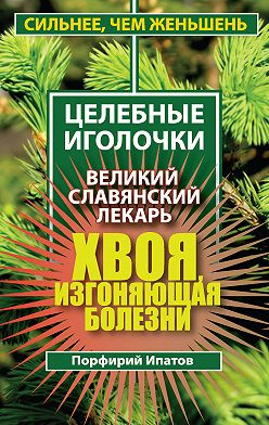 Порфирий Ипатов - Хвоя, изгоняющая болезни. Великий славянский лекарь