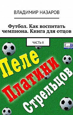 Владимир Назаров - Футбол. Как воспитать чемпиона. Книга для отцов. ЧастьII