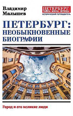 Владимир Малышев - Петербург: необыкновенные биографии. Город и его великие люди