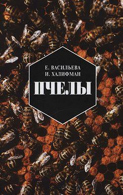 Евгения Васильева - Пчелы. Повесть о биологии пчелиной семьи и победах науки о пчелах