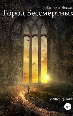 Даниэль Дессан - Город Бессмертных. Книга третья