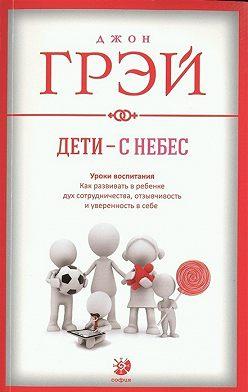 Джон Грэй - Дети – с небес. Уроки воспитания. Как развивать в ребенке дух сотрудничества, отзывчивость и уверенность в себе