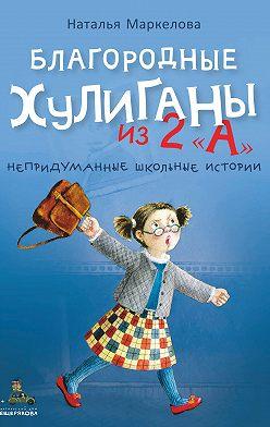 Наталья Маркелова - Благородные хулиганы из 2 «А»