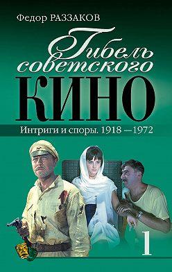 Федор Раззаков - Гибель советского кино. Интриги и споры. 1918-1972