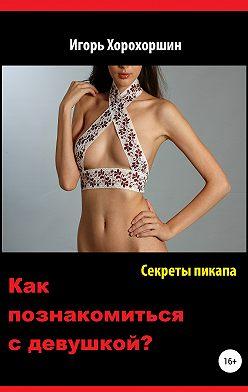 Игорь Хорохоршин - Секреты пикапа. Как познакомиться с девушкой?