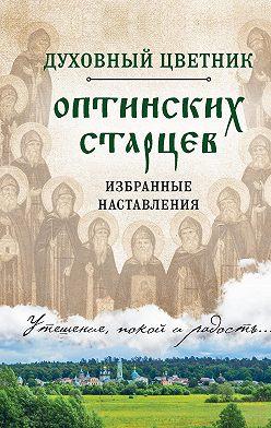 Неустановленный автор - Духовный цветник оптинских старцев. Избранные наставления