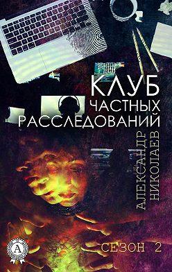 Александр Николаев - Клуб частных расследований (Сезон 2)