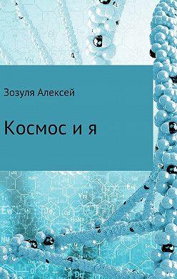 Алексей Зозуля - Космос и я