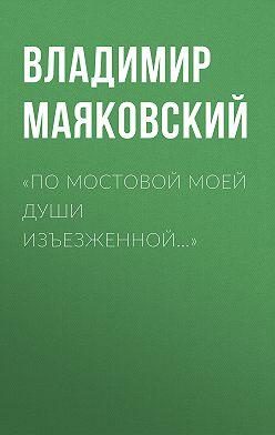 Владимир Маяковский - «По мостовой моей души изъезженной…»