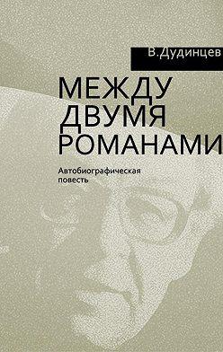 Владимир Дудинцев - Между двумя романами