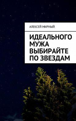 Алексей Мирный - Идеального мужа выбирайте позвездам