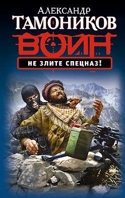 Александр Тамоников - Не злите спецназ!