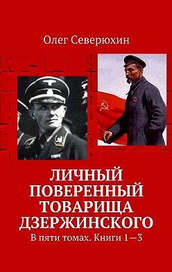 Олег Северюхин - Личный поверенный товарища Дзержинского. В пяти томах. Книги1—3