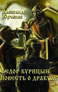 Александр Юрченко - Фёдор Курицын. Повесть о Дракуле