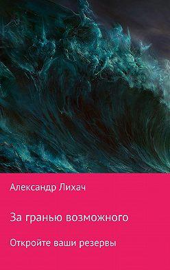 Александр Лихач - За гранью возможного. Откройте ваши резервы