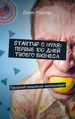 Джим Роджерс - STARTUP с нуля: первые 100 дней твоего бизнеса. Прокачай мышление миллионера!