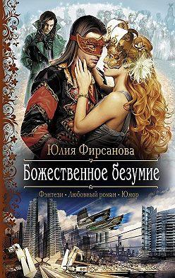 Юлия Фирсанова - Божественное безумие