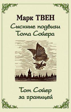 Марк Твен - Сыскные подвиги Тома Сойера. Том Сойер за границей (сборник)