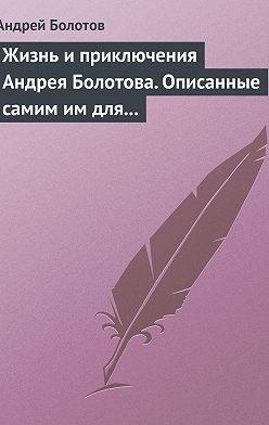 Андрей Болотов - Жизнь и приключения Андрея Болотова. Описанные самим им для своих потомков