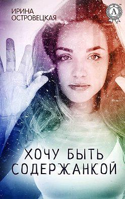 Ирина Островецкая - Хочу быть содержанкой