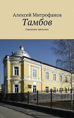 Алексей Митрофанов - Тамбов. Городские прогулки