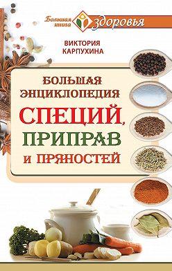 Виктория Карпухина - Большая энциклопедия специй, приправ и пряностей