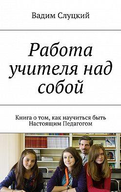 Вадим Слуцкий - Работа учителя над собой. Книга отом, как научиться быть Настоящим Педагогом