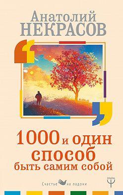 Анатолий Некрасов - 1000 и один способ быть самим собой