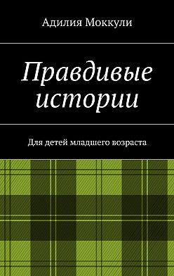 Адилия Моккули - Правдивые истории