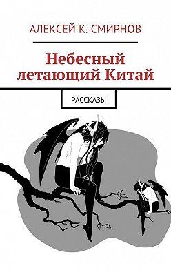 Алексей Смирнов - Небесный летающий Китай (сборник)