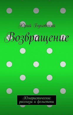 Юрий Буковский - Возвращение. Юмористические рассказы ифельетоны