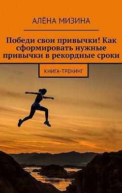 Алёна Мизина - Победи свои привычки! Как сформировать нужные привычки врекордные сроки. Книга-тренинг