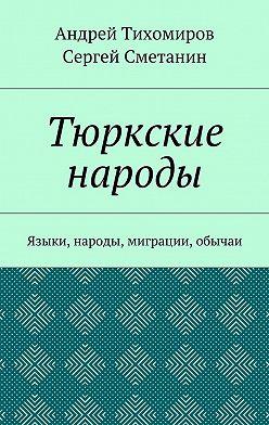 Андрей Тихомиров - Тюркские народы. Языки, народы, миграции, обычаи